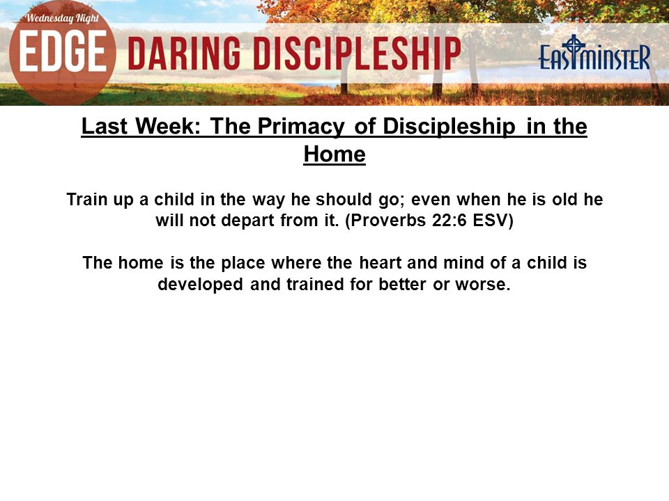 Last Week: The Primacy of Discipleship in the Home Train up a child in the way he should go; even when he is old he will not depart from it.