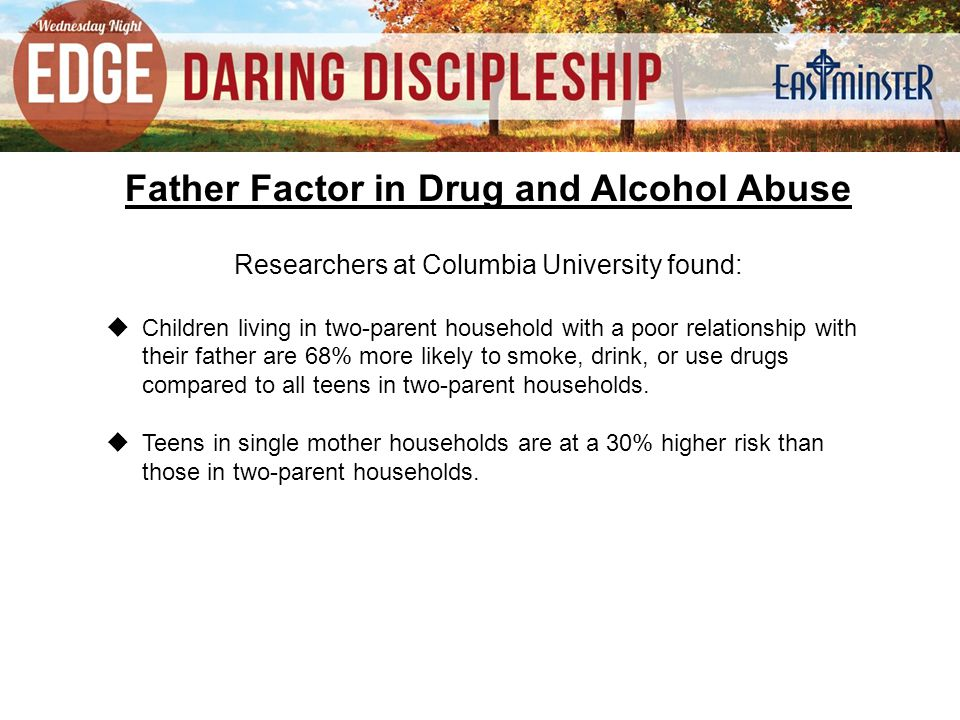 Father Factor in Drug and Alcohol Abuse Researchers at Columbia University found:  Children living in two-parent household with a poor relationship with their father are 68% more likely to smoke, drink, or use drugs compared to all teens in two-parent households.