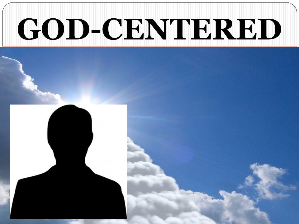 GOD-CENTERED NOT MAN-FOCUSED