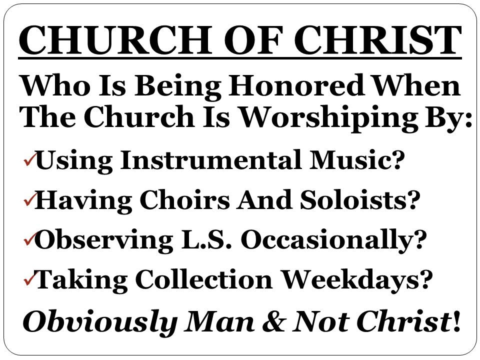 CHURCH OF CHRIST Who Is Being Honored When The Church Is Worshiping By: Using Instrumental Music.