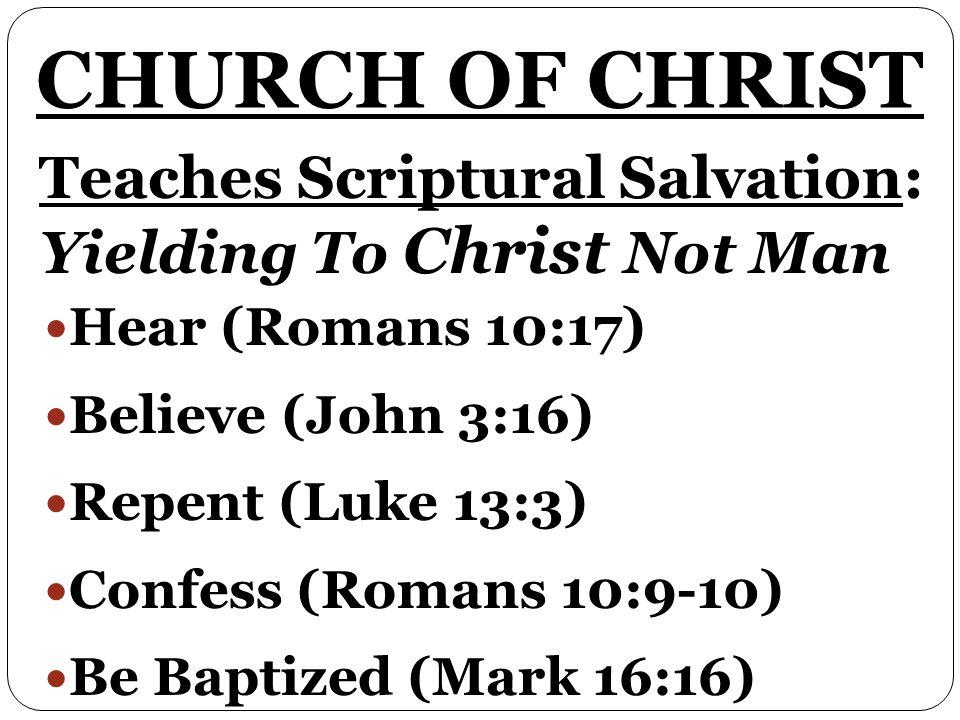 Teaches Scriptural Salvation: Yielding To Christ Not Man Hear (Romans 10:17) Believe (John 3:16) Repent (Luke 13:3) Confess (Romans 10:9-10) Be Baptized (Mark 16:16)