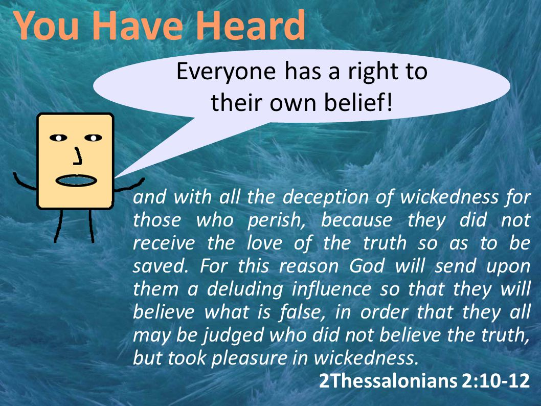You Have Heard Everyone has a right to their own belief! and with all the deception of wickedness for those who perish, because they did not receive t