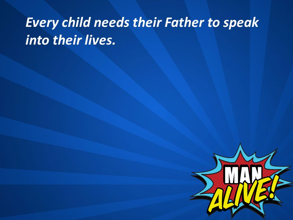 Every child needs their Father to speak into their lives.