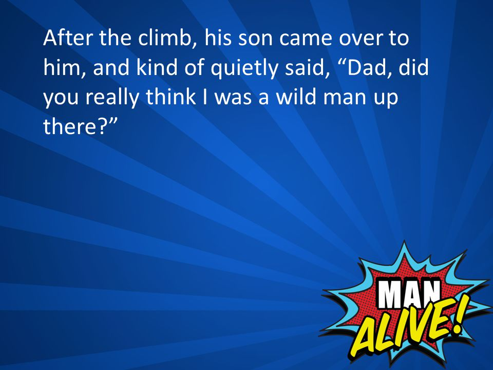 After the climb, his son came over to him, and kind of quietly said, Dad, did you really think I was a wild man up there