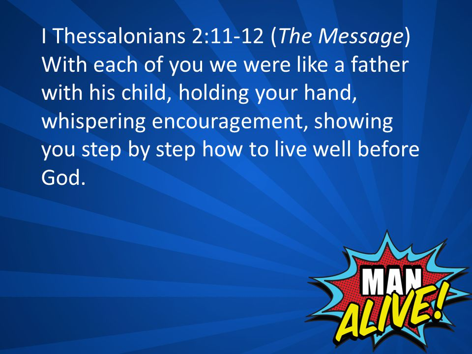 I Thessalonians 2:11-12 (The Message) With each of you we were like a father with his child, holding your hand, whispering encouragement, showing you step by step how to live well before God.