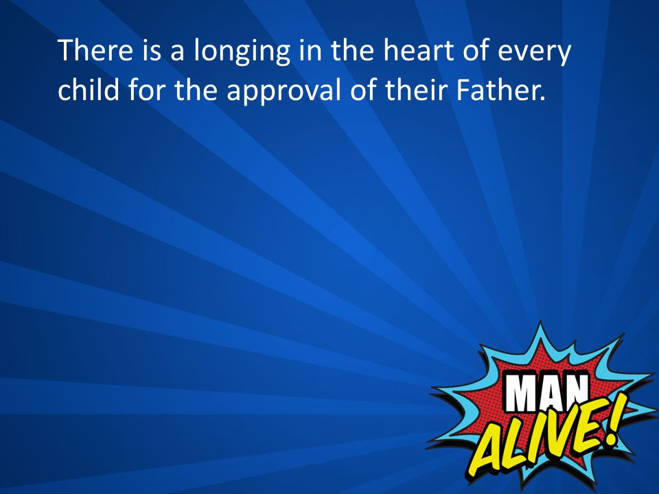 There is a longing in the heart of every child for the approval of their Father.