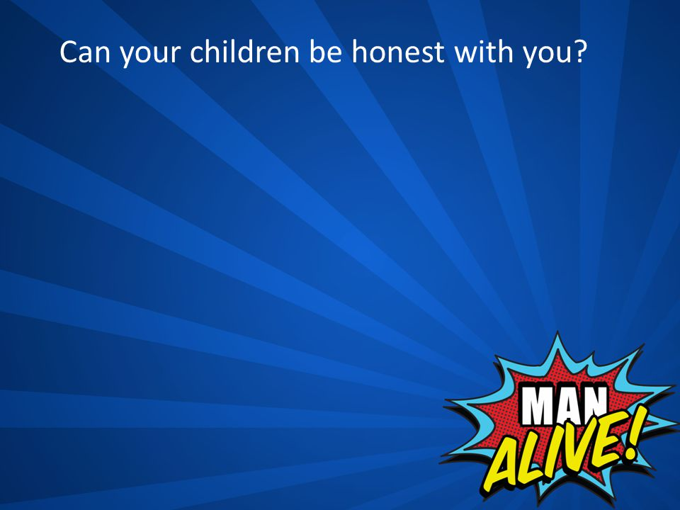 Can your children be honest with you?