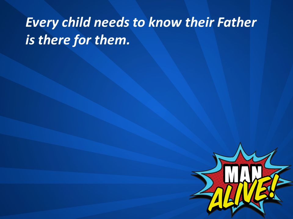 Every child needs to know their Father is there for them.