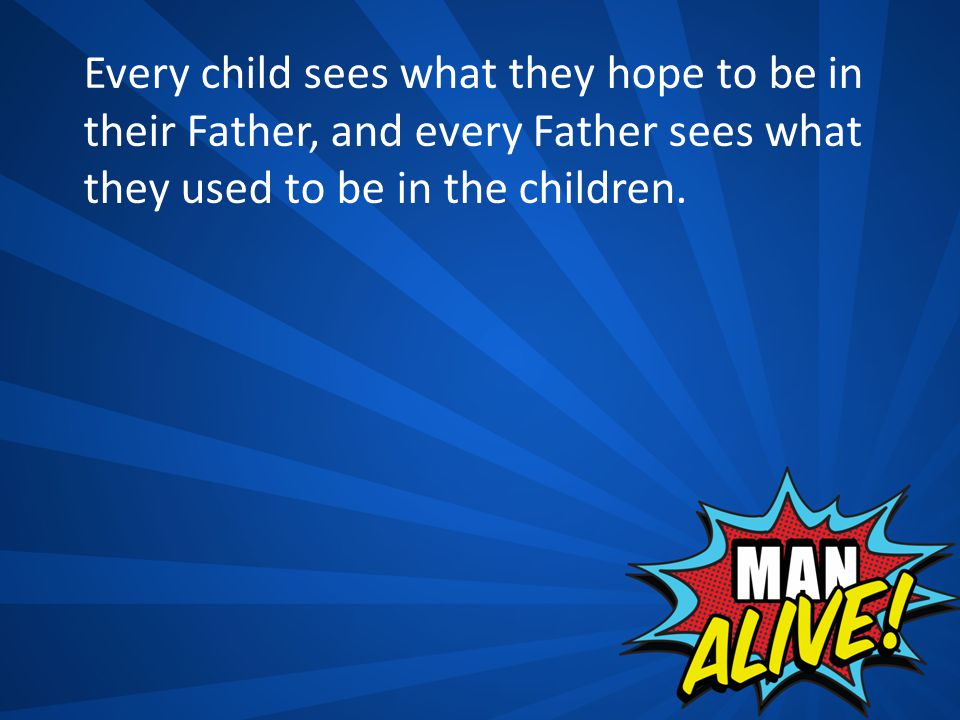 Every child sees what they hope to be in their Father, and every Father sees what they used to be in the children.
