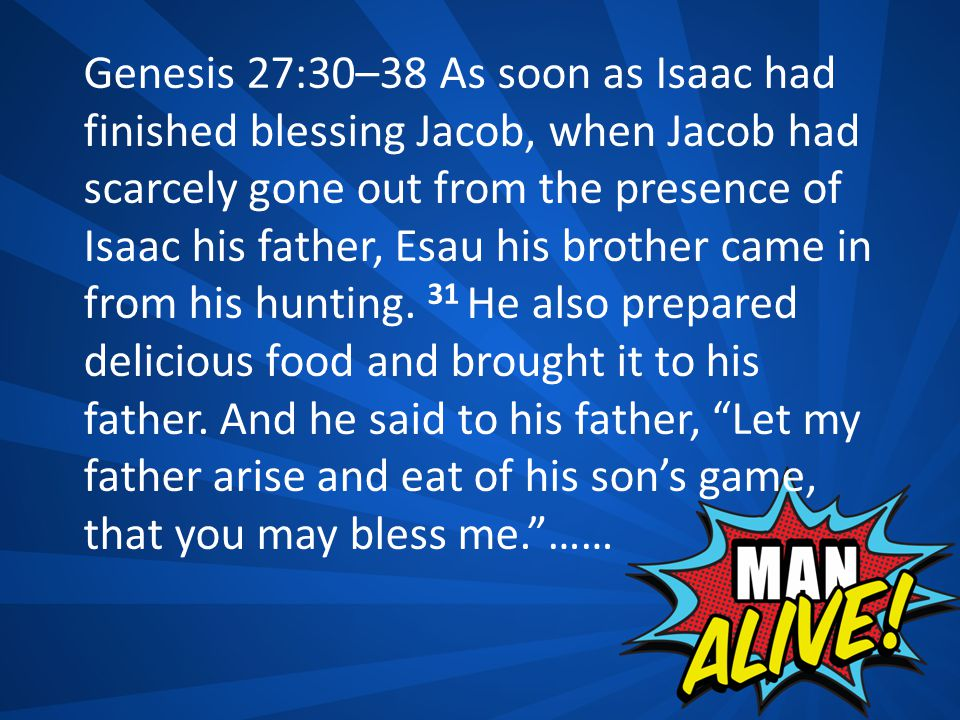 Genesis 27:30–38 As soon as Isaac had finished blessing Jacob, when Jacob had scarcely gone out from the presence of Isaac his father, Esau his brothe