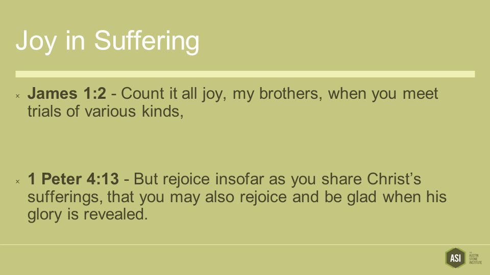 Joy in Suffering  James 1:2 - Count it all joy, my brothers, when you meet trials of various kinds,  1 Peter 4:13 - But rejoice insofar as you share