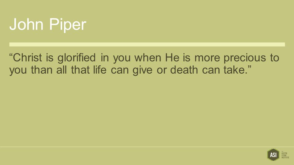 """John Piper """"Christ is glorified in you when He is more precious to you than all that life can give or death can take."""""""