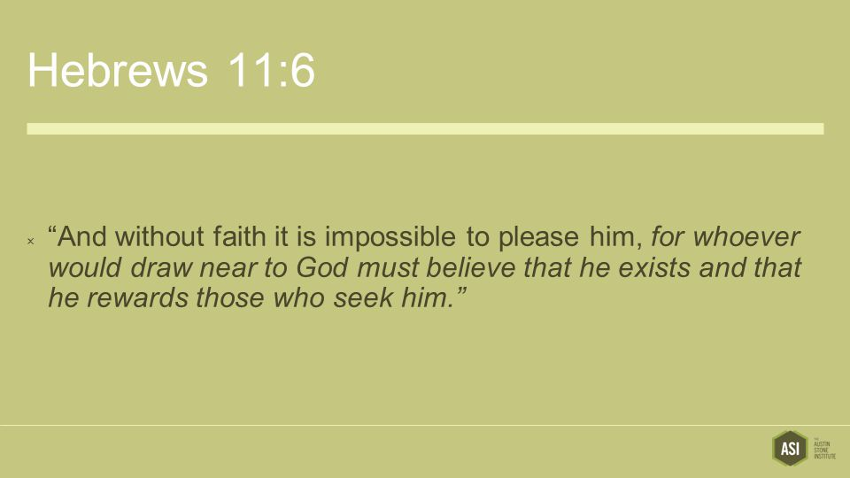 """Hebrews 11:6  """"And without faith it is impossible to please him, for whoever would draw near to God must believe that he exists and that he rewards t"""
