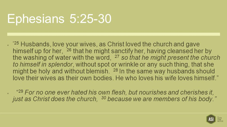 """Ephesians 5:25-30  """"25 Husbands, love your wives, as Christ loved the church and gave himself up for her, 26 that he might sanctify her, having clean"""