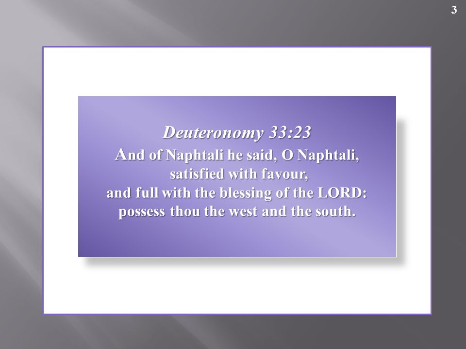 3 Deuteronomy 33:23 A nd of Naphtali he said, O Naphtali, satisfied with favour, satisfied with favour, and full with the blessing of the LORD: possess thou the west and the south.