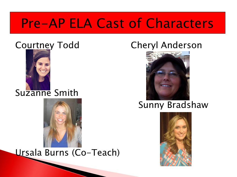 Courtney ToddCheryl Anderson Suzanne Smith Sunny Bradshaw Ursala Burns (Co-Teach) Pre-AP ELA Cast of Characters