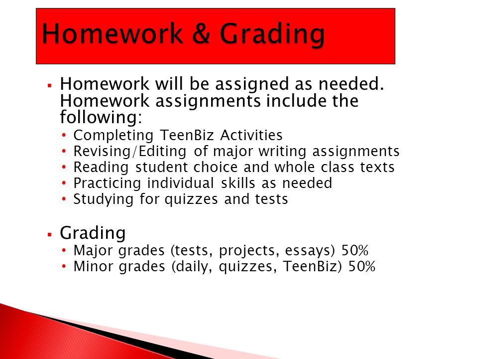  Homework will be assigned as needed. Homework assignments include the following: Completing TeenBiz Activities Revising/Editing of major writing ass