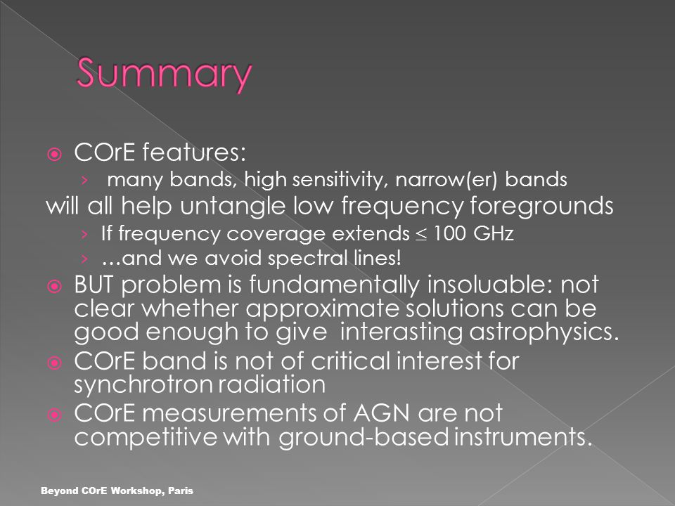  COrE features: › many bands, high sensitivity, narrow(er) bands will all help untangle low frequency foregrounds › If frequency coverage extends  100 GHz › …and we avoid spectral lines.