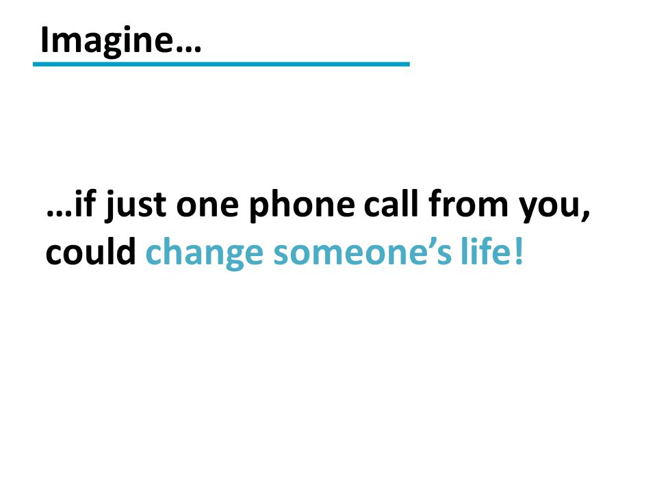 …if just one phone call from you, could change someone's life! Imagine…