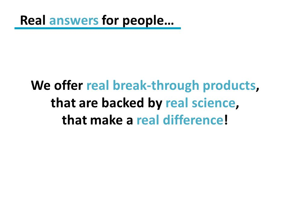 We offer real break-through products, that are backed by real science, that make a real difference! Real answers for people…