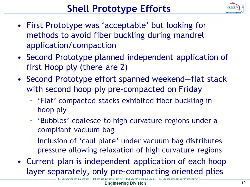 Engineering Division Shell Prototype Efforts First Prototype was 'acceptable' but looking for methods to avoid fiber buckling during mandrel applicati