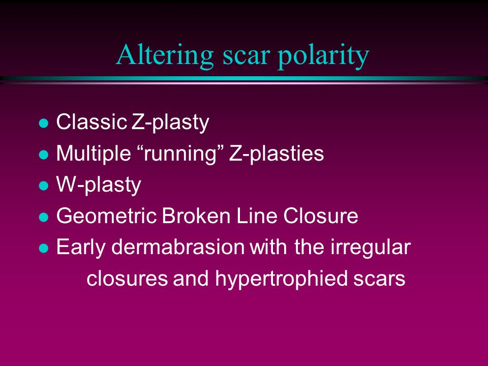 Altering scar polarity l Classic Z-plasty l Multiple running Z-plasties l W-plasty l Geometric Broken Line Closure l Early dermabrasion with the irregular closures and hypertrophied scars
