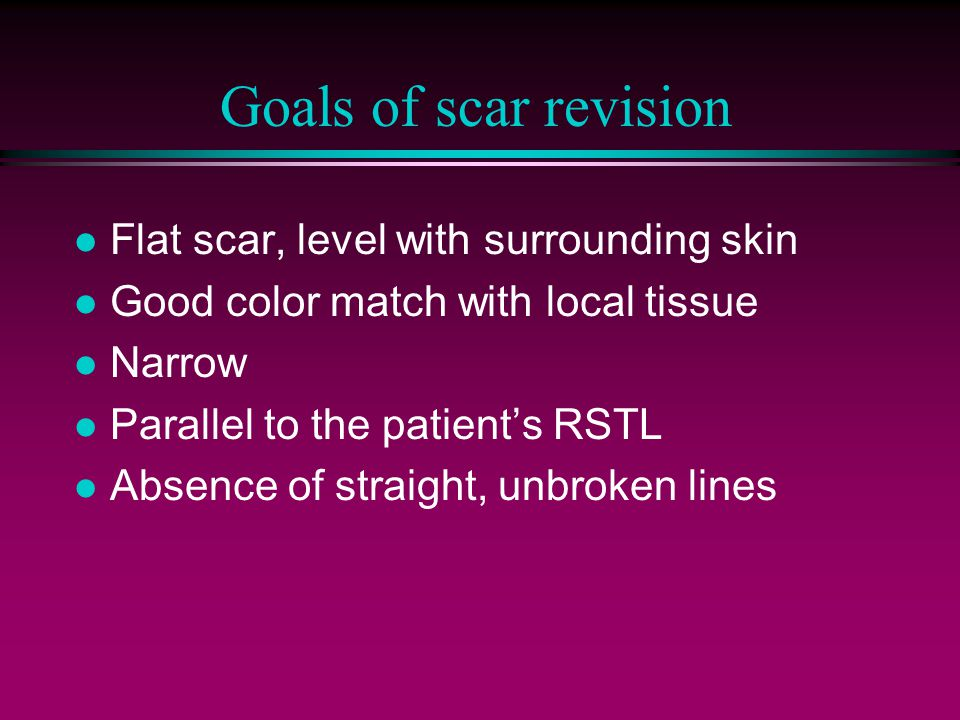 Goals of scar revision l Flat scar, level with surrounding skin l Good color match with local tissue l Narrow l Parallel to the patient's RSTL l Absence of straight, unbroken lines