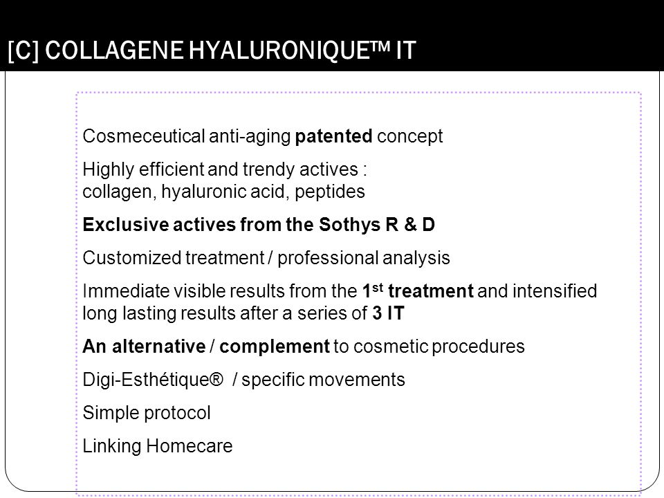 [C] COLLAGENE HYALURONIQUE™ IT Cosmeceutical anti-aging patented concept Highly efficient and trendy actives : collagen, hyaluronic acid, peptides Exc
