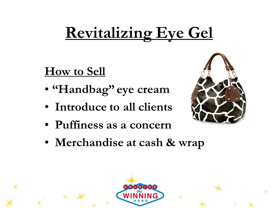 Revitalizing Eye Gel How to Sell Handbag eye cream Introduce to all clients Puffiness as a concern Merchandise at cash & wrap