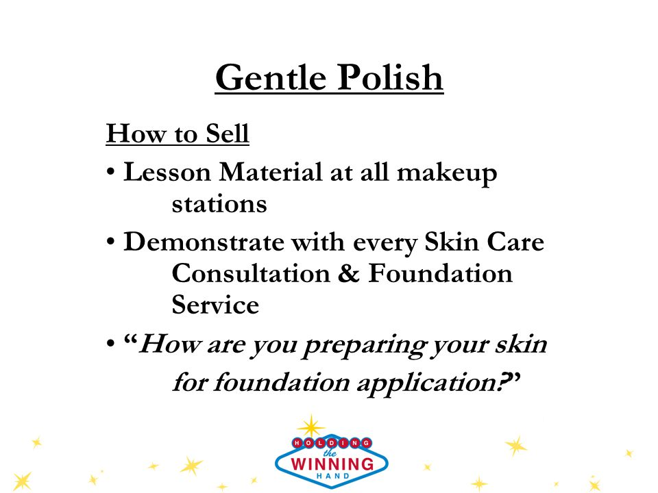 Gentle Polish How to Sell Lesson Material at all makeup stations Demonstrate with every Skin Care Consultation & Foundation Service How are you preparing your skin for foundation application?