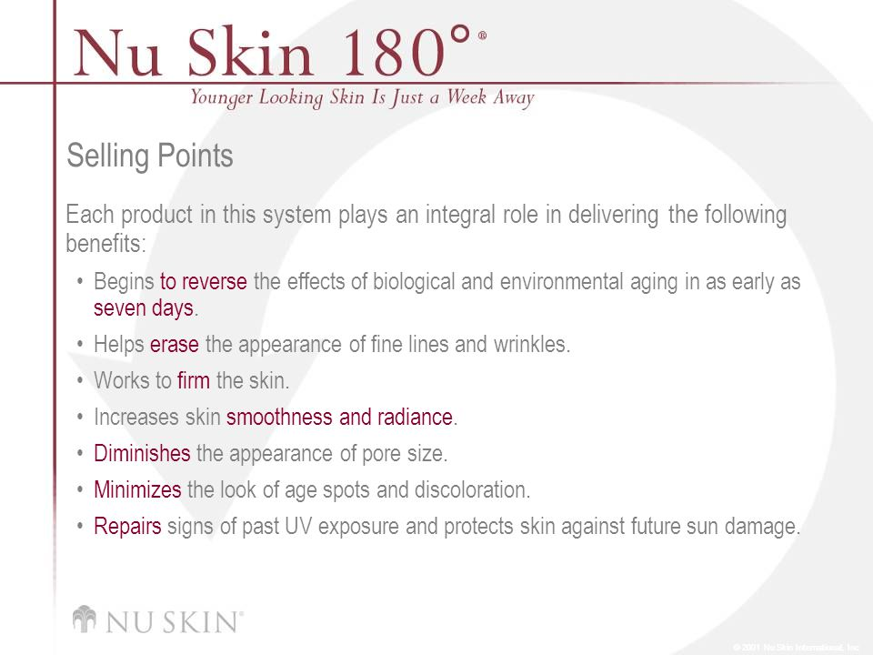© 2001 Nu Skin International, Inc Selling Points Each product in this system plays an integral role in delivering the following benefits: Begins to reverse the effects of biological and environmental aging in as early as seven days.