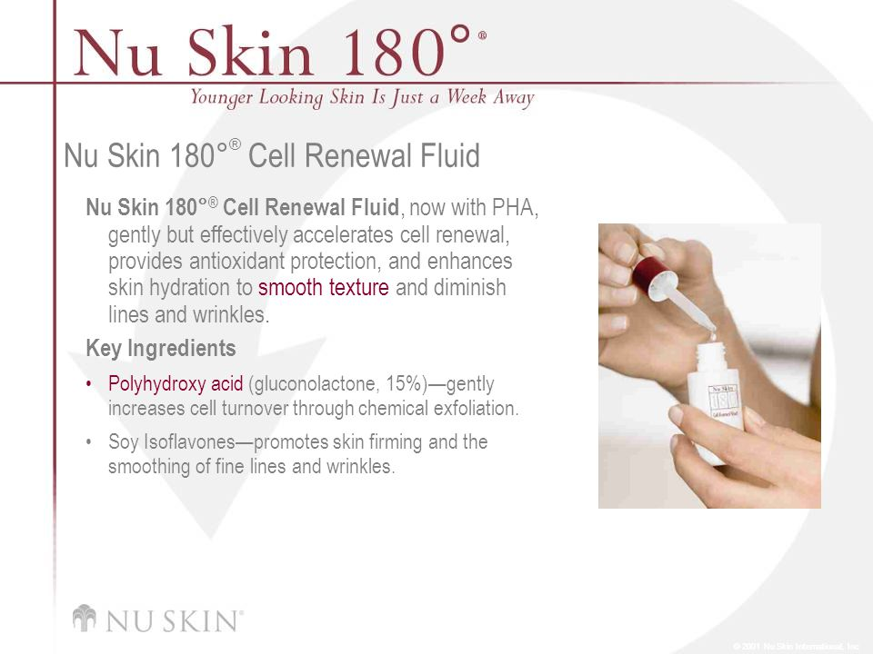 © 2001 Nu Skin International, Inc Nu Skin 180 ° ® Cell Renewal Fluid Nu Skin 180° ® Cell Renewal Fluid, now with PHA, gently but effectively accelerates cell renewal, provides antioxidant protection, and enhances skin hydration to smooth texture and diminish lines and wrinkles.