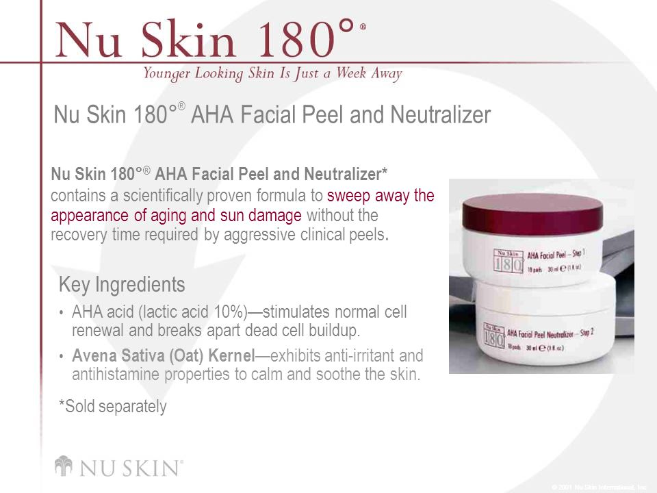 © 2001 Nu Skin International, Inc Nu Skin 180 ° ® AHA Facial Peel and Neutralizer Nu Skin 180° ® AHA Facial Peel and Neutralizer* contains a scientifically proven formula to sweep away the appearance of aging and sun damage without the recovery time required by aggressive clinical peels.