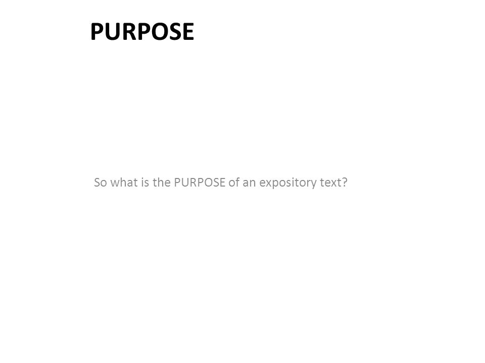 PURPOSE So what is the PURPOSE of an expository text?