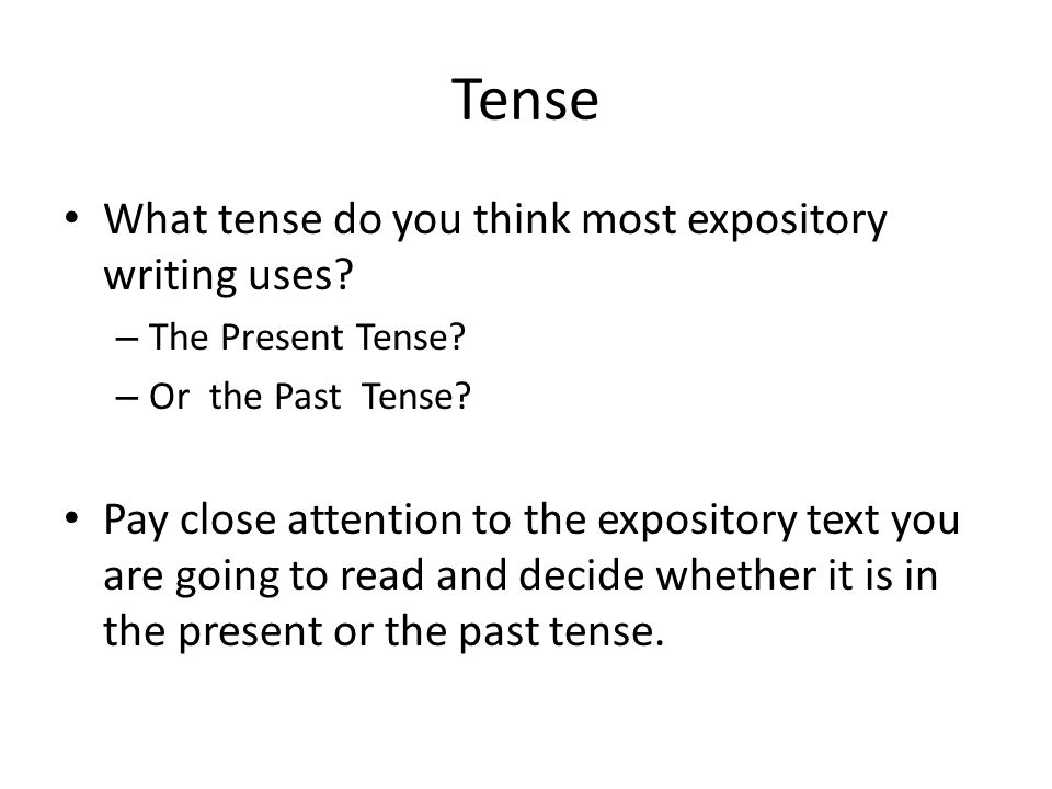 Tense What tense do you think most expository writing uses? – The Present Tense? – Or the Past Tense? Pay close attention to the expository text you a