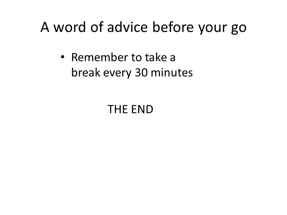A word of advice before your go Remember to take a break every 30 minutes THE END