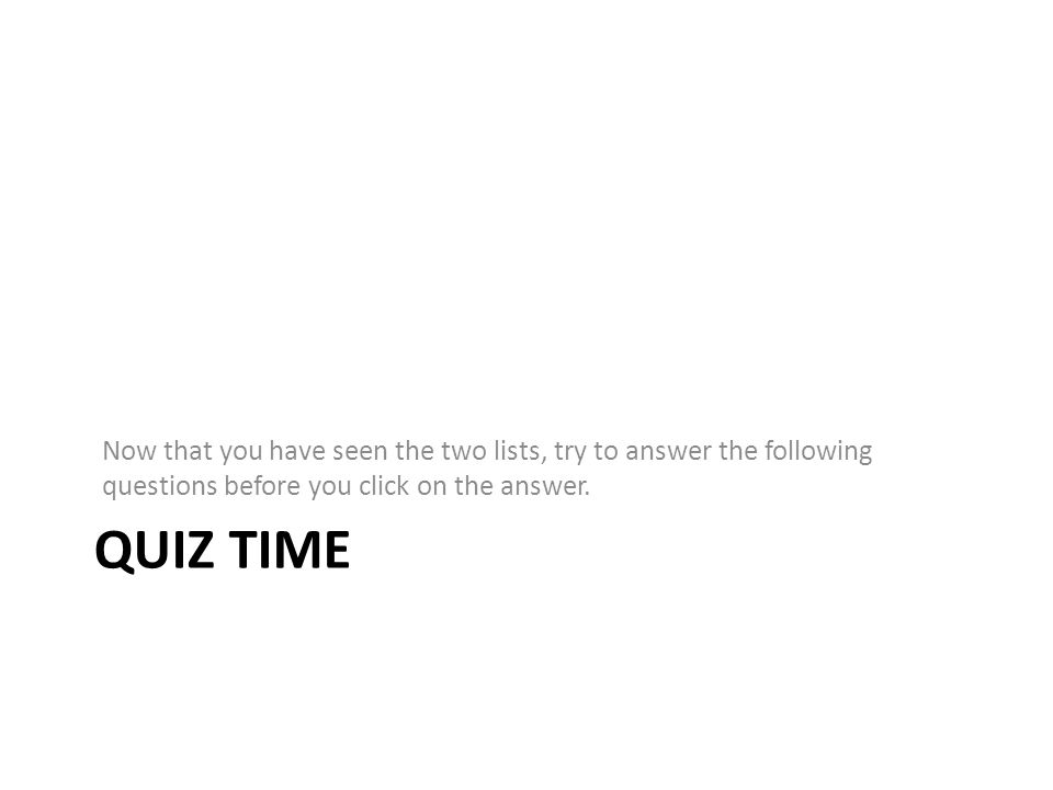 QUIZ TIME Now that you have seen the two lists, try to answer the following questions before you click on the answer.