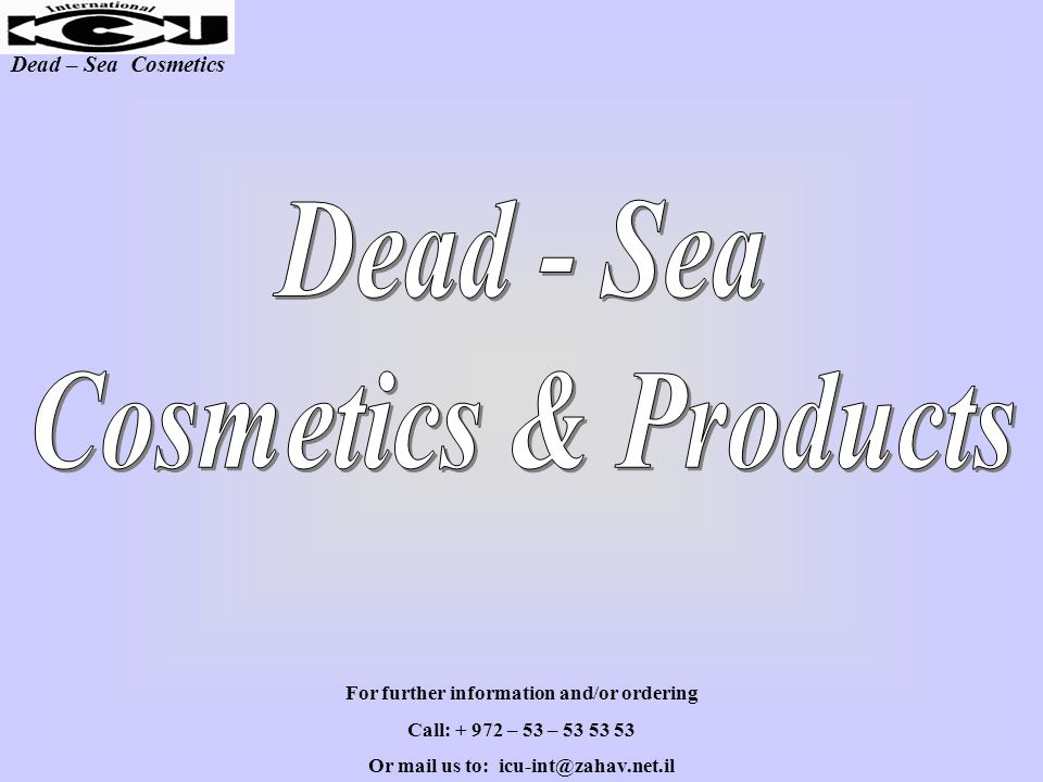 Dead – Sea Cosmetics For further information and/or ordering Call: + 972 – 53 – 53 53 53 Or mail us to: icu-int@zahav.net.il