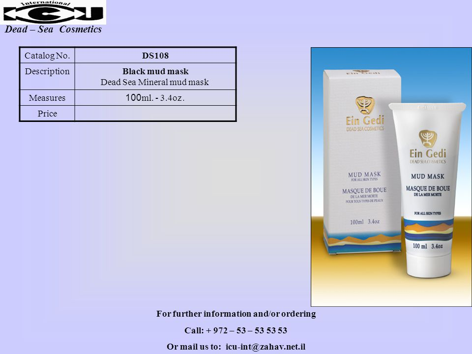 Dead – Sea Cosmetics DS108Catalog No. Black mud mask Dead Sea Mineral mud mask Description 100ml. - 3.4oz.Measures Price For further information and/o