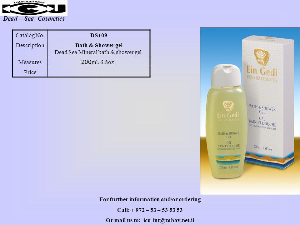 Dead – Sea Cosmetics DS109Catalog No. Bath & Shower gel Dead Sea Mineral bath & shower gel Description 200ml. 6.8oz.Measures Price For further informa