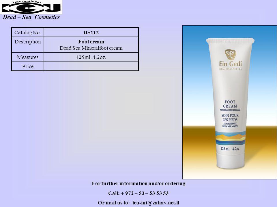 Dead – Sea Cosmetics DS112Catalog No. Foot cream Dead Sea Mineralfoot cream Description 125ml. 4.2oz.Measures Price For further information and/or ord