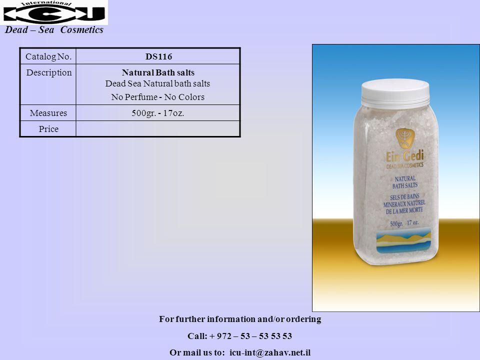 Dead – Sea Cosmetics DS116Catalog No. Natural Bath salts Dead Sea Natural bath salts No Perfume - No Colors Description 500gr. - 17oz.Measures Price F