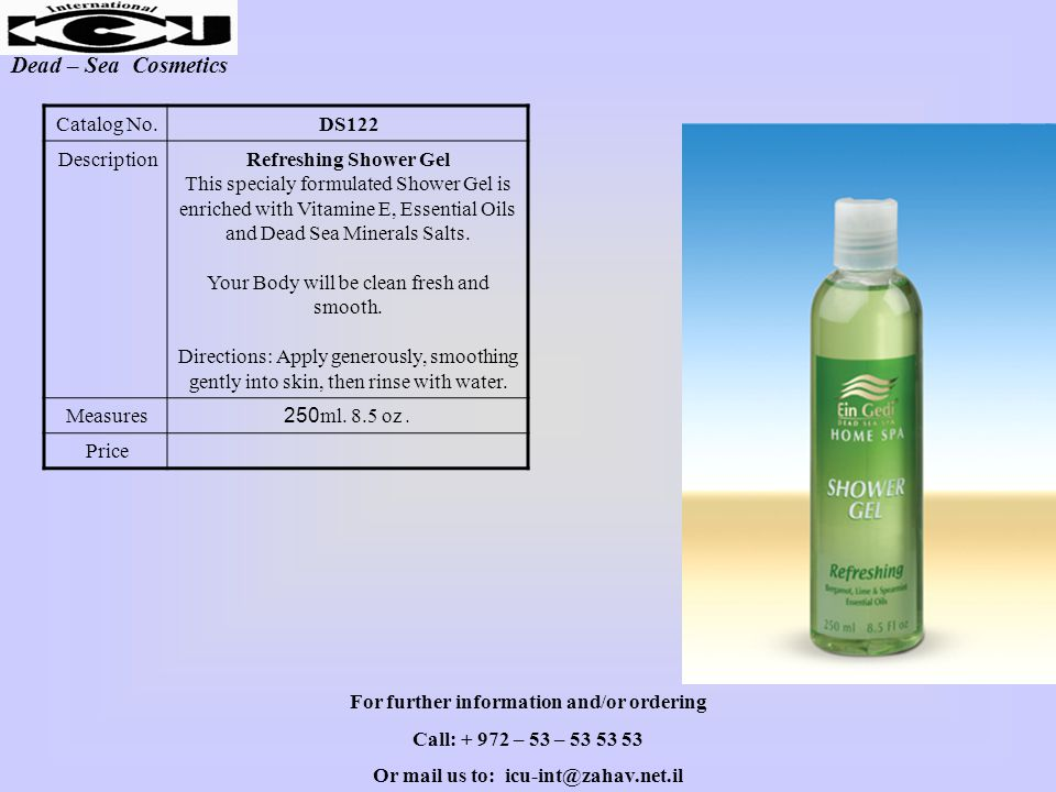 Dead – Sea Cosmetics DS122Catalog No. Refreshing Shower Gel This specialy formulated Shower Gel is enriched with Vitamine E, Essential Oils and Dead S