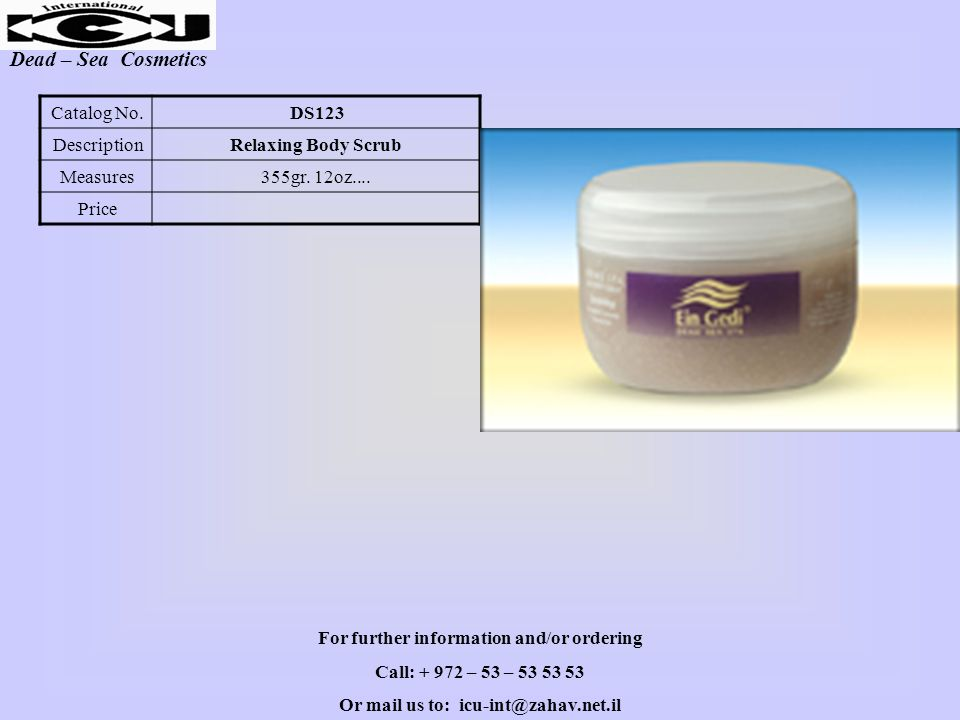 Dead – Sea Cosmetics DS123Catalog No. Relaxing Body ScrubDescription 355gr. 12oz....Measures Price For further information and/or ordering Call: + 972