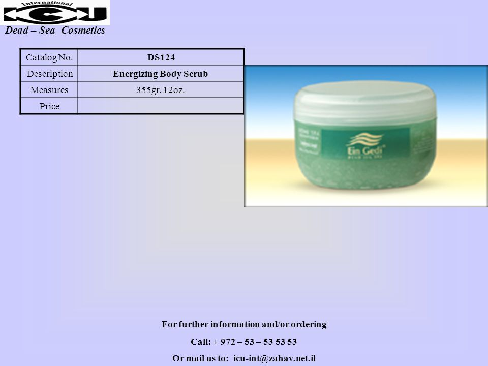 Dead – Sea Cosmetics DS124Catalog No. Energizing Body ScrubDescription 355gr. 12oz.Measures Price For further information and/or ordering Call: + 972