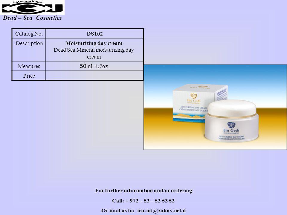 Dead – Sea Cosmetics DS102Catalog No. Moisturizing day cream Dead Sea Mineral moisturizing day cream Description 50ml. 1.7oz.Measures Price For furthe