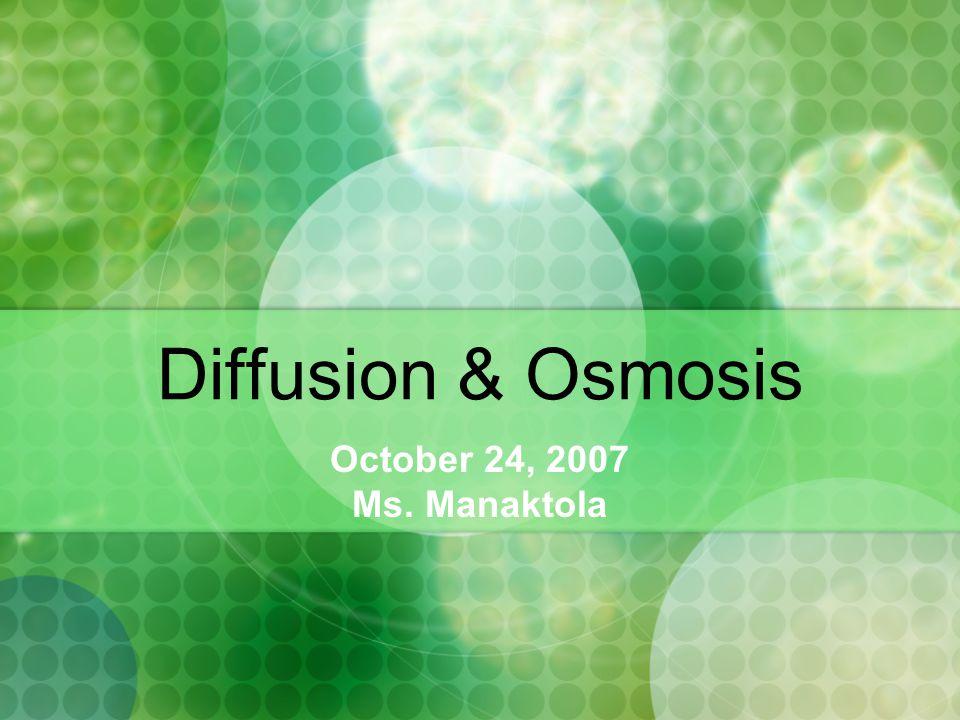 Diffusion & Osmosis October 24, 2007 Ms. Manaktola