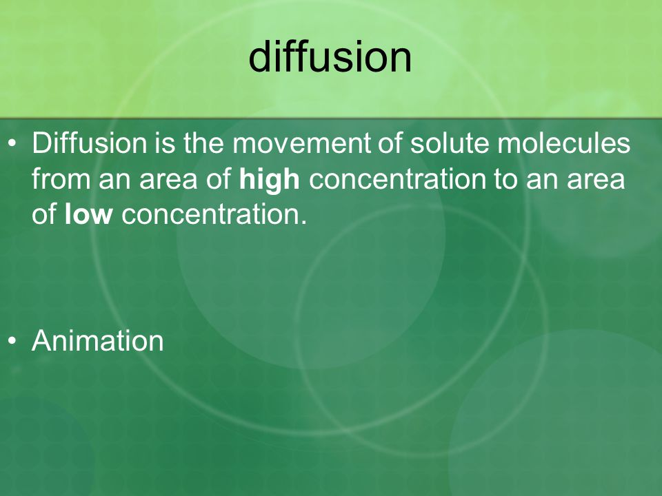 diffusion Diffusion is the movement of solute molecules from an area of high concentration to an area of low concentration.