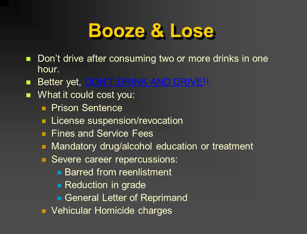 Booze & Lose Don't drive after consuming two or more drinks in one hour. Better yet, DON'T DRINK AND DRIVE!! What it could cost you: Prison Sentence L