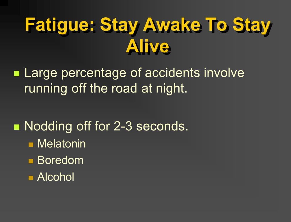 Fatigue: Stay Awake To Stay Alive Large percentage of accidents involve running off the road at night. Nodding off for 2-3 seconds. Melatonin Boredom
